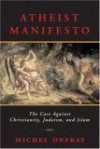 Atheist Manifesto: The Case Against Christianity, Judaism, and Islam - Michel Onfray