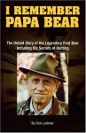 I Remember Papa Bear: The Untold Story of the Legendary Fred Bear Including His Secrets of Hunting - Dick Lattimer