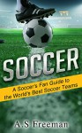 Soccer: A Soccer's Fan Guide to the World's Best Soccer Teams (Soccer Games, Soccer News, World Soccer, Indoor Soccer, US Soccer) - A.S Freeman