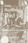 Some Hustling This!: Taking Jazz to the World, 1914-1929 - Mark Miller