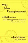 Why Mass Unemployment? Its Hidden Causes And Outrageous Consequences And What Can Be Done About It - Jack Stone