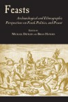 Feasts: Archaeological and Ethnographic Pespectives on Food, Politics, and Power - Michael Dietler, Brian Hayden