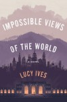 Impossible Views of the World - Lucy Ives