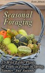 Seasonal Foraging: 35 Wild Edible Plants & Fruits to Forage in Spring, Summer & Autumn!: (Foraging Books, Wild Foraging) (Survival Books Edible Plants, Guide To Edible Plants) - Kevin Johnson
