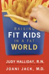 Raising Fit Kids in a Fat World - Judy Wardell Halliday, Joani Jack