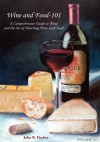 Wine and Food-101: A Comprehensive Guide to Wine and the Art of Matching Wine With Food - John R. Fischer
