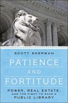 Patience and Fortitude: Power, Real Estate, and the Fight to Save a Public Library - Scott Sherman