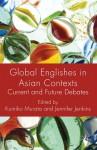 Global Englishes in Asian Contexts: Current and Future Debates - Kumiko Murata, Jennifer Jenkins, Jennifer Jenkins