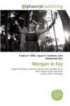 Morgan Le Fay - Frederic P. Miller, Agnes F. Vandome, John McBrewster