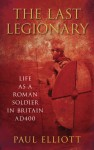 The Last Legionary: Life as a Roman Soldier in Britain AD400 - Paul Elliott
