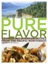 Pure Flavor: 125 Fresh All-American Recipes from the Pacific Northwest - Kurt Beecher Dammeier, Laura Holmes Haddad