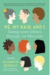 Me, My Hair, and I: Twenty-seven Women Untangle an Obsession - Elizabeth Benedict