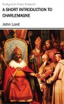 A Short Introduction to Charlemagne - John Lord