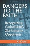 Dangers to the Faith: Recognizing Catholicism's 21st Century Opponents - Al Kresta