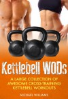 Cross Training Kettlebell WODs: A Large Collection of Awesome Cross-Training Kettlebell Workouts to Lose Weight and Get Fit - Michael Williams