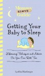 Mommy Rescue Guide: Getting Your Baby to Sleep: Lifesaving Techniques and Advice So You Can Rest Too - Cynthia MacGregor