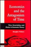 Economics and the Antagonism of Time: Time, Uncertainty, and Choice in Economic Theory - Douglas Vickers