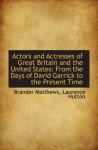 Actors and Actresses of Great Britain and the United States: From the Days of David Garrick to the P - Brander Matthews
