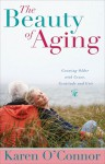 The Beauty of Aging: Growing Older with Grace, Gratitude and Grit - Karen O'Connor