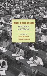 Anti-Education: On the Future of Our Educational Institutions (Nyrb Classics) - Friedrich Nietzsche, Paul Reitter, Damion Searls, Chad Wellmon