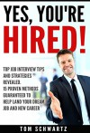 Yes, You're Hired! Top Job Interview Tips and Strategies Revealed. 15 Proven Methods Guaranteed to Help Land Your Dream Job and Launch Your New Career. ... Negotiating, Resumes, New Career, Sales) - Tom Schwartz
