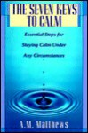The Seven Keys to Calm: Essential Steps for Staying Calm Under Any Circumstances - A.M. Matthews, Arlene Modica Matthews