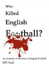 Who Killed English Football?: An Analysis of the State of English Football - KPC Exall