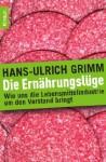 Die Ernährungslüge: Wie uns die Lebensmittelindustrie um den Verstand bringt - Hans-Ulrich Grimm