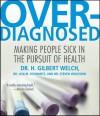 Overdiagnosed: Making People Sick in Pursuit of Health - H. Gilbert Welch, Lisa M. Schwartz, Steven Woloshin