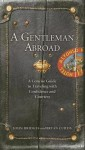A Gentleman Abroad: A Concise Guide to Traveling with Confidence, Courtesy, and Style (Gentlemanners Book) - John Bridges, Bryan Curtis