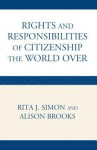 The Rights and Responsibilities of Citizenship the World Over - Rita J. Simon, Alison Brooks