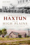 Homesteading Haxtun and the High Plains: Northeastern Colorado History (Brief History) (CO) - Jean Gray