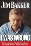 I Was Wrong: The Untold Story of the Shocking Journey from PTL Power to Prison and Beyond - Jim Bakker, Ken Abraham