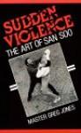 Sudden Violence: The Art of San Soo - Greg Jones