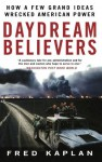 Daydream Believers: How a Few Grand Ideas Wrecked American Power - Fred Kaplan
