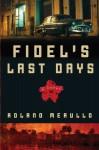 Fidel's Last Days: A Novel - Roland Merullo