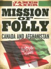 Mission of Folly: Canada and Afghanistan - James Laxer