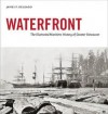 Waterfront: The Illustrated Maritime History of Greater Vancouver - James P. Delgado