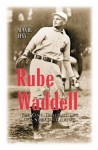 Rube Waddell: The Zany, Brilliant Life of a Strikeout Artist - Alan H. Levy