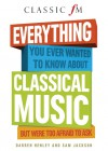 Everything You Ever Wanted to Know About Classical Music: But Were Too Afraid to Ask - Darren Henley, Sam Jackson