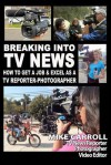 Breaking Into TV News How to Get a Job & Excel as a TV Reporter-Photographer - Mike Carroll
