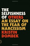 The Selfishness of Others: An Essay on the Fear of Narcissism - Kristin Dombek