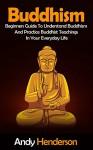 Buddhism: Beginners Guide To Understand Buddhism And Practice Buddhist Teachings In Your Everyday Life (mindfulness, meditation, chakras, zen, spiritual awakening, reiki Book 1) - Andy Henderson