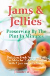 Jams and Jellies: Preserving By The Pint In Minutes: Delicious Fresh Preserves You Can Make In Under 30 Minutes With A Jam and Jelly Maker - Jennifer Williams
