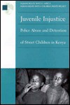 Juvenile Injustice: Police Abuse and Detention of Street Children in Kenya - Human Rights Watch Children's Rights Project, Binaifer Nowrojee, Lois Whitman