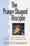 The Prayer Shaped Disciple: Learn How Prayer Can Enrich Your Spiritual Life - Dan R. Crawford