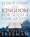 I Have Come to the Kingdom for Such a Time as This - Marcia S. Freeman