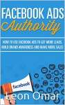 FACEBOOK ADS Authority (Updated for 2017): How to use Facebook Ads to get more leads, build brand awareness & make more sales (Internet Marketing Series) - Leon Omar, Mary Schmidt