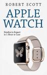 Apple Watch: Apple Watch Guide, Manual (technology, samsung, iphone, galaxy, steve jobs, smartphone, mobile) - Robert Scott