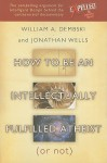 How to be an Intellectually Fulfilled Atheist (Or Not) - William A. Dembski, Jonathan Wells